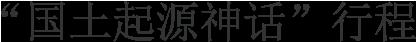 """""""国土起源神话""""行程"""